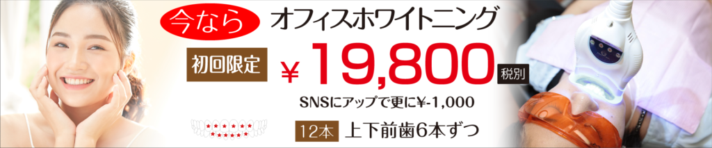 今ならオフィスホワイトニングが初回限定19,800円(税別)!